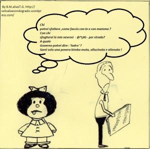 """(Mafalda):"""" Chi  potrei sfottere,come faccio con te e con mamma ? Con chi sfogherei le mie nevrosi - @°ç* - per strada ? A quale Governo potrei dire :' ladro'  ? Sarei solo una povera bimba MUTA , ALLUCINATA  e ALIENATA !"""