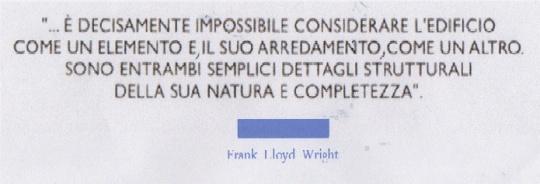 Frank Lloyd Wright :' :' E' decisamente impossibile considerare l'edificio come un elemento e, il suo arredamento come un altro. Sono entrambi semplici dettagli strutturali della sua natura e completezza ' .