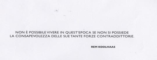 Rem Koolhaas :' :' Non è possibile vivere in quest'epoca se non si possiede la consapevolezza delle sue tante forze contraddittorie ' .