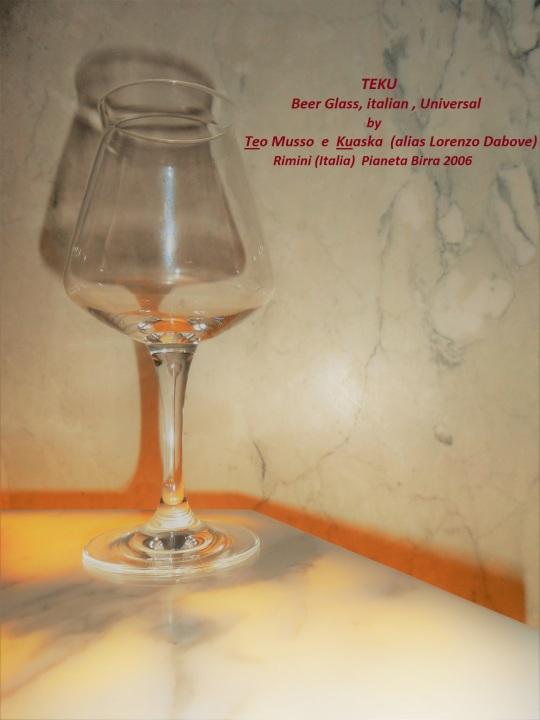 Il bicchiere universale               da birra            italiano;               TEKU ideato da Teo Musso e Kuaska ( Lorenzo da Bove ) .  Presentato per la prima volta a Rimini nel 2006          (Pianeta birra)